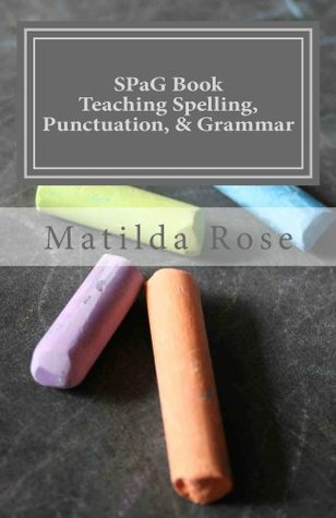 SPaG Book: Teaching Spelling, Punctuation, and Grammar  by  Matilda Rose