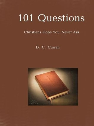 101 Questions Christians Hope You Never Ask  by  D. C. Cullen