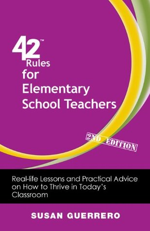42 Rules for Elementary School Teachers (2nd Edition): Real-Life Lessons and Practical Advice on How to Thrive in Todays Classroom Susan Guerrero