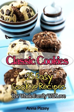 Classic Cookies: 25 Easy Cookie Recipes The Whole Family Will Love  by  Anna Pizzey