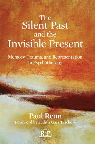 The Silent Past and the Invisible Present: Memory, Trauma, and Representation in Psychotherapy (Relational Perspectives Book Series) Paul Renn