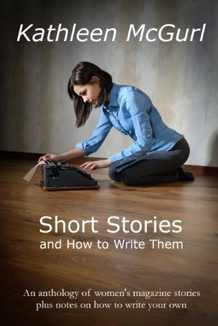 Short Stories and How to Write Them  by  Kathleen McGurl