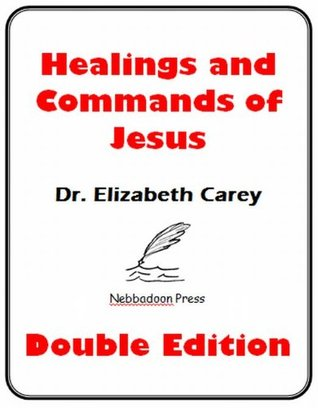 The Healings and Commands of Jesus: A Closer Look Elizabeth Carey