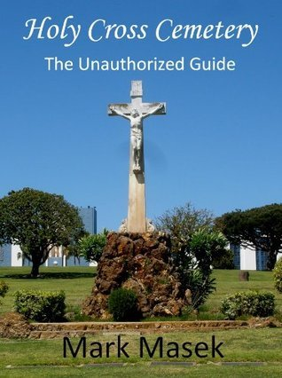 Holy Cross Cemetery: The Unauthorized Guide Mark Masek