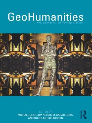 GeoHumanities: Art, History, Text at the Edge of Place  by  Michael Dear