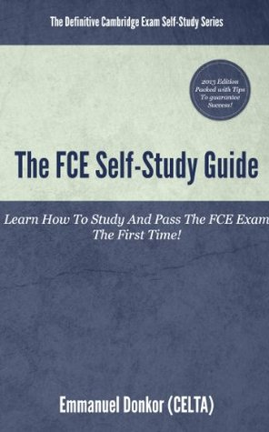 The FCE Self-Study Guide: How To Study And Pass The FCE Exams The First Time! Emmanuel Donkor