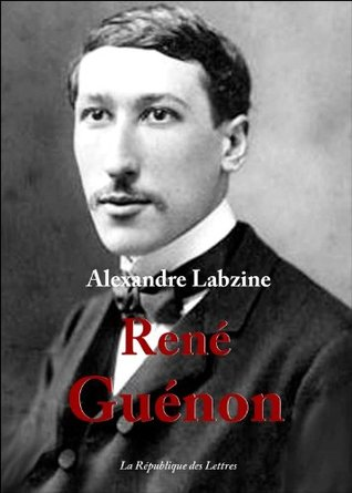 René Guénon: Vie et Oeuvre de René Guénon Alexandre Labzine