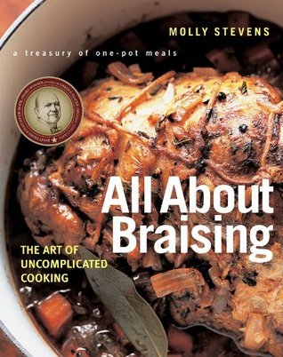 All About Braising: The Art of Uncomplicated Cooking Molly Stevens
