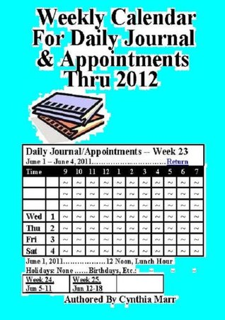 Weekly Calendar For Daily Journal & Appointments Thru 2012 Cynthia Marr