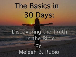 The Basics in 30 Days: discovering the Truth in the Bible Meleah Rubio
