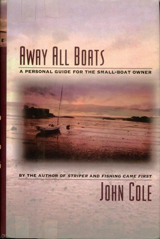 Away All Boats: A Personal Guide For The Small-Boat Owner John N. Cole