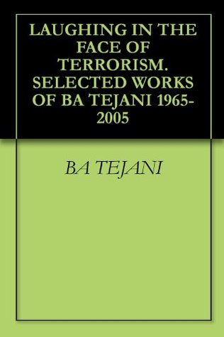 Laughing In The Face Of Terrorism. Selected Works Of Ba Tejani 1965-2005 BA TEJANI