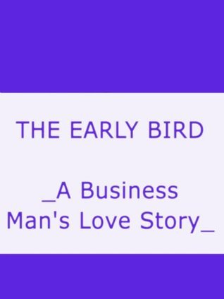 THE EARLY BIRD _A Business Mans Love Story_  by  George Randolph Chester