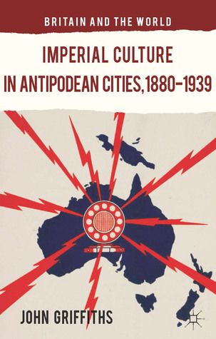 Imperial Culture in Antipodean Cities, 1880-1939 John Griffiths