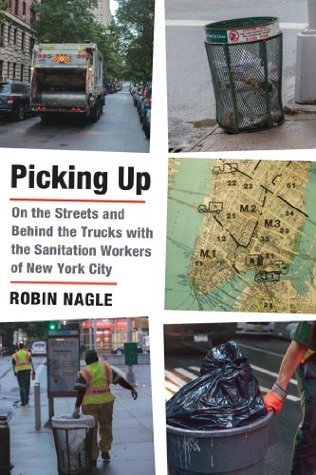 Picking Up: On the Streets and Behind the Trucks with the Sanitation Workers of New York City Robin Nagle