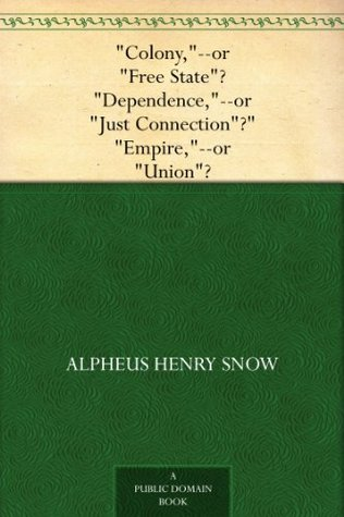 Colony,--or Free State? Dependence,--or Just Connection? Empire,--or Union?  by  Alpheus Henry Snow