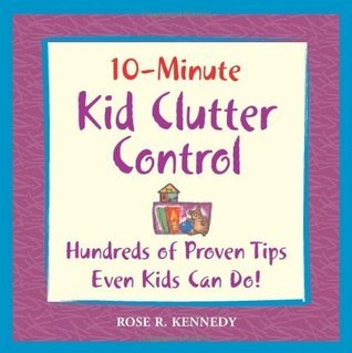 10-Minute Clutter Control For Kids: Hundreds of Proven Tips Even Kids Can Do! (10 Minute) Rose R. Kennedy