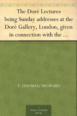 The Doré Lectures being Sunday addresses at the Doré Gallery, London, given in connection with the Higher Thought Centre  by  Thomas Troward
