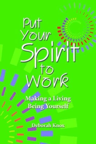 PUT YOUR SPIRIT TO WORK: Making a Living Being Yourself  by  Deborah Knox