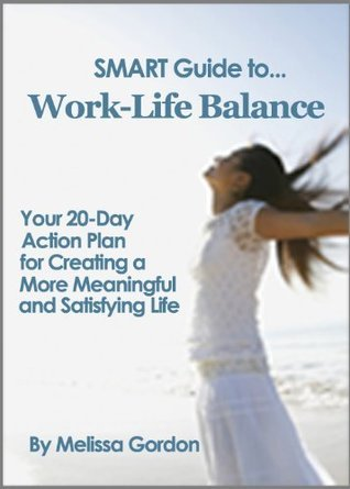 SMART Guide to Work-Life Balance: Your 20-Day Action Plan for Creating a More Meaningful and Satisfying Life Melissa Gordon