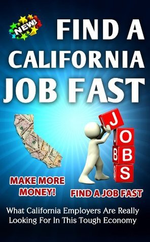 Find a California Job FAST What California Employers Are Really Looking For In This Tough Economy  by  Nick Vulich