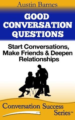 Good Conversation Questions: Start Conversations, Make Friends & Deepen Relationships (Conversation Success Series #2)  by  Austin Barnes