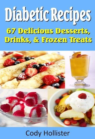 Diabetic Recipes - 67 Delicious Desserts, Drinks, & Frozen Treats Cody Hollister