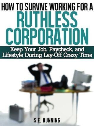 How To Survive Working For a Ruthless Corporation: Keep Your Job, Paycheck, And Lifestyle During Lay-Off Crazy Time  by  S.E. Dunning