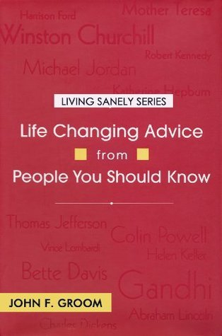 Life Changing Advice from People You Should Know (Living Sanely Series)  by  John F. Groom