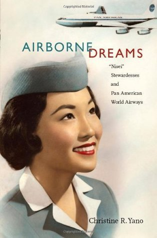 "Airborne Dreams: ""Nisei"" Stewardesses and Pan American World Airways  by  Christine R. Yano"