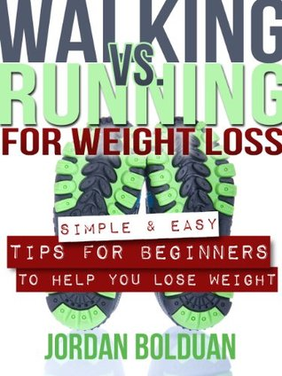 Walking vs Running For Weight Loss- Simple & Easy Tips For Beginners To Help You Lose Weight  by  Jordan Bolduan