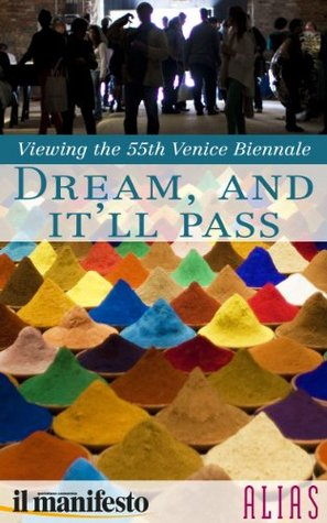 Dream, and Itll Pass - a Guide to the 55th Venice Biennale  by  Arianna Di Genova