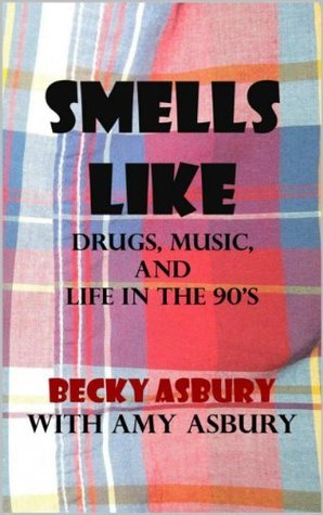 Smells Like: Drugs, Music and Life in the 90s Becky Asbury