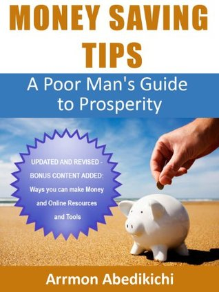 Money Saving Tips: A Poor Mans Guide to Prosperity (UPDATED & REVISED) + Bonus Content: How to Make Money Arrmon Abedikichi