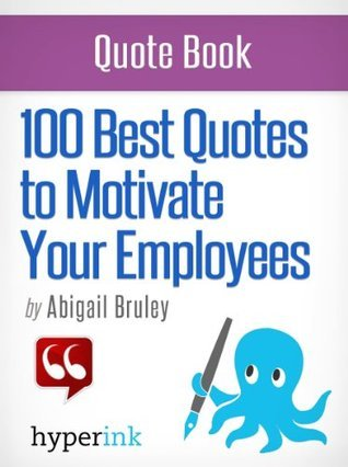100 Best Quotes to Motivate Your Employees  by  Abigail Bruley