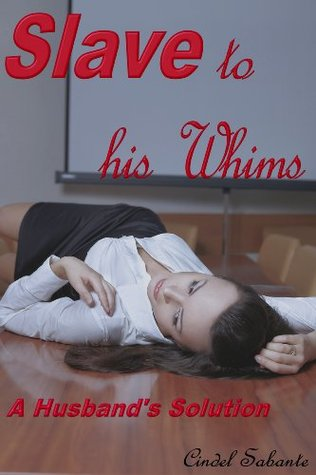 Slave To His Whims - A Husbands Solution  by  Cindel Sabante
