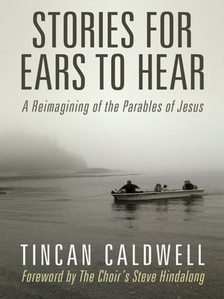 Stories for Ears to Hear: A Reimagining of the Parables of Jesus Tincan Caldwell