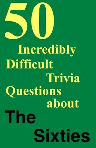 50 Incredibly Difficult Trivia Questions about THE SIXTIES  by  Jim Gratiot