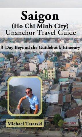 Saigon (Ho Chi Minh City) Travel Guide - 3-Day Beyond the Guidebook Itinerary Michael Tatarski