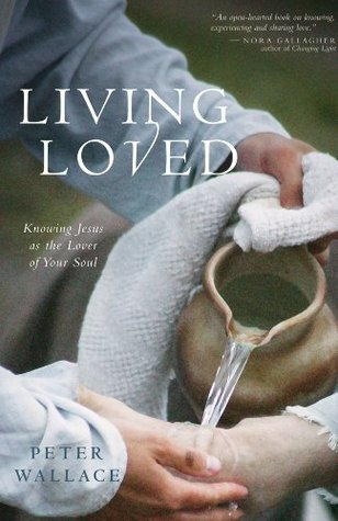 Living Loved: Knowing Jesus as the Lover of Your Soul Peter  Wallace