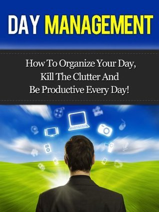 Day Management - How To Organize Your Day, Kill The Clutter And Be Productive Every Day!  by  David  Adam