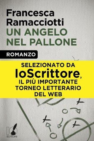 Un angelo nel pallone (Io Scrittore) Francesca Ramacciotti