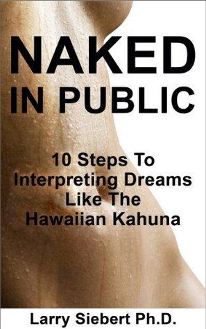 Naked In Public: 10 Steps To Interpreting Dreams Like The Hawaiian Kahuna Larry Siebert