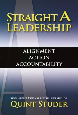 Straight A Leadership: Alignment, Action, Accountability  by  Quint Studer