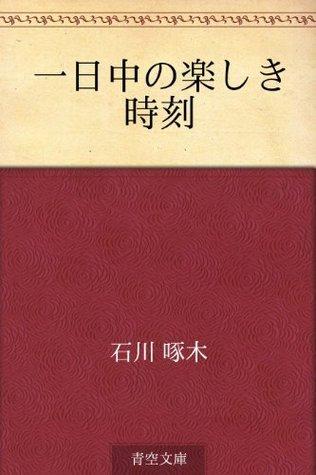 Ichinichiju no tanoshiki jikoku  by  Takuboku Ishikawa