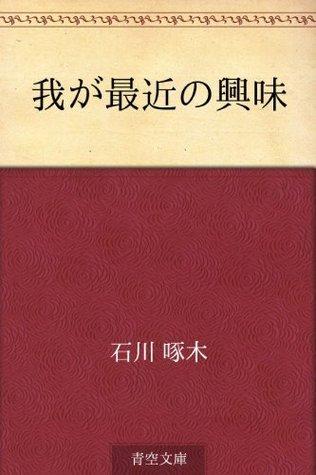 Waga saikin no kyomi  by  Takuboku Ishikawa