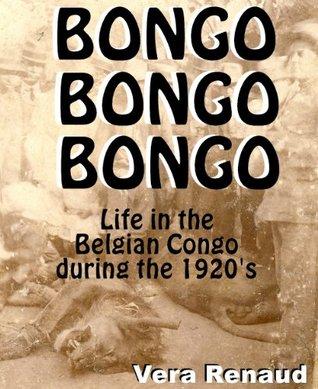 Bongo, Bongo, Bongo. - Life in the Belgian Congo during the 1920s Vera Renaud
