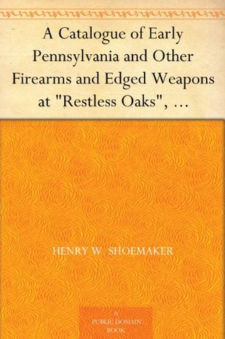 A Catalogue of Early Pennsylvania and Other Firearms and Edged Weapons at Restless Oaks, McElhattan, Pa. Henry W. Shoemaker