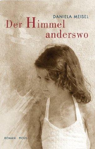 Der Himmel anderswo: Roman Daniela Meisel