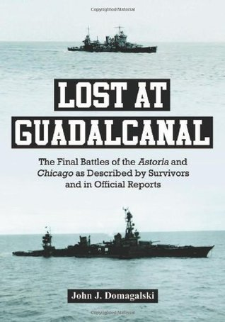Lost at Guadalcanal: The Final Battles of the Astoria and Chicago as Described  by  Survivors and in Official Reports by John J. Domagalski